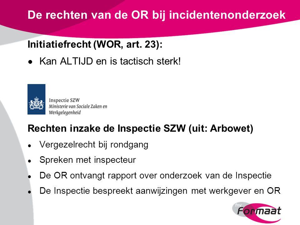 De rechten van de OR bij incidentenonderzoek Initiatiefrecht (WOR, art. 23): ● Kan ALTIJD en is tactisch sterk! Rechten inzake de Inspectie SZW (uit: