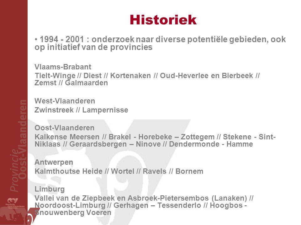 Historiek 1994 - 2001 : onderzoek naar diverse potentiële gebieden, ook op initiatief van de provincies Vlaams-Brabant Tielt-Winge // Diest // Kortenaken // Oud-Heverlee en Bierbeek // Zemst // Galmaarden West-Vlaanderen Zwinstreek // Lampernisse Oost-Vlaanderen Kalkense Meersen // Brakel - Horebeke – Zottegem // Stekene - Sint- Niklaas // Geraardsbergen – Ninove // Dendermonde - Hamme Antwerpen Kalmthoutse Heide // Wortel // Ravels // Bornem Limburg Vallei van de Ziepbeek en Asbroek-Pietersembos (Lanaken) // Noordoost-Limburg // Gerhagen – Tessenderlo // Hoogbos - Snouwenberg Voeren