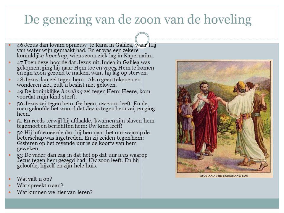 De genezing van de zoon van de hoveling 46 Jezus dan kwam opnieuw te Kana in Galilea, waar Hij van water wijn gemaakt had. En er was een zekere konink