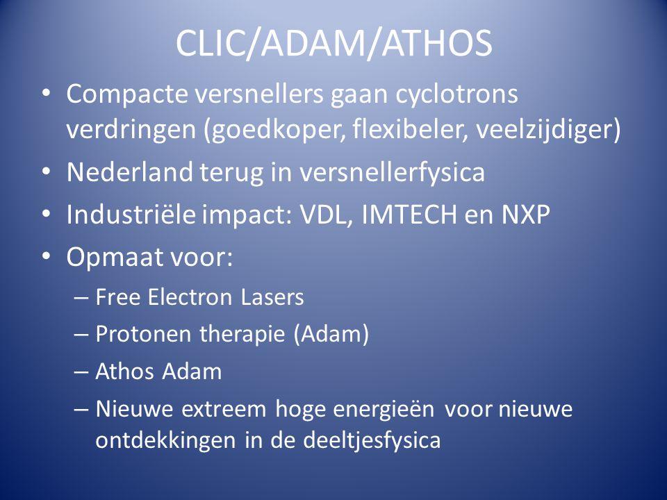 CLIC/ADAM/ATHOS Compacte versnellers gaan cyclotrons verdringen (goedkoper, flexibeler, veelzijdiger) Nederland terug in versnellerfysica Industriële impact: VDL, IMTECH en NXP Opmaat voor: – Free Electron Lasers – Protonen therapie (Adam) – Athos Adam – Nieuwe extreem hoge energieën voor nieuwe ontdekkingen in de deeltjesfysica