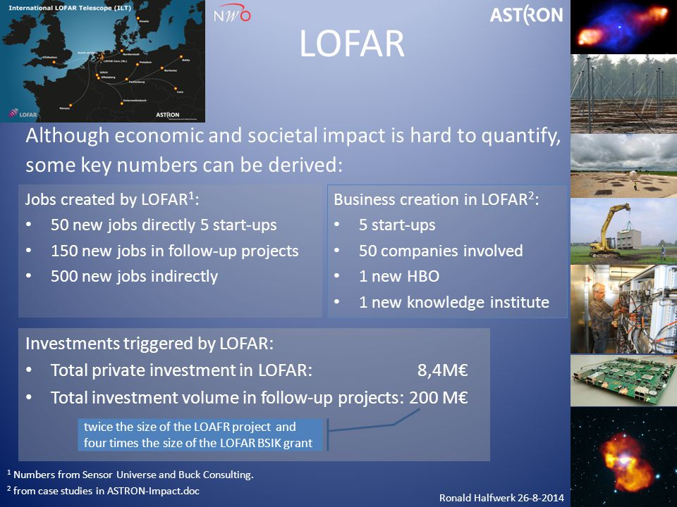 LOFAR Although economic and societal impact is hard to quantify, some key numbers can be derived: Jobs created by LOFAR 1 : 50 new jobs directly 5 sta