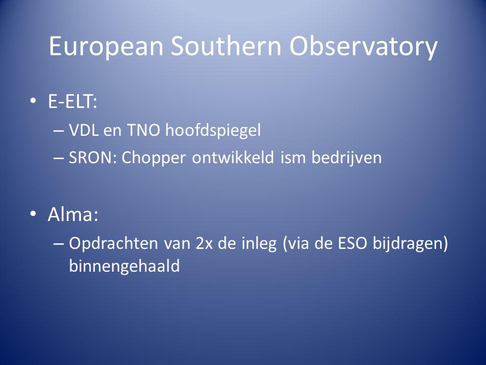 European Southern Observatory E-ELT: – VDL en TNO hoofdspiegel – SRON: Chopper ontwikkeld ism bedrijven Alma: – Opdrachten van 2x de inleg (via de ESO bijdragen) binnengehaald