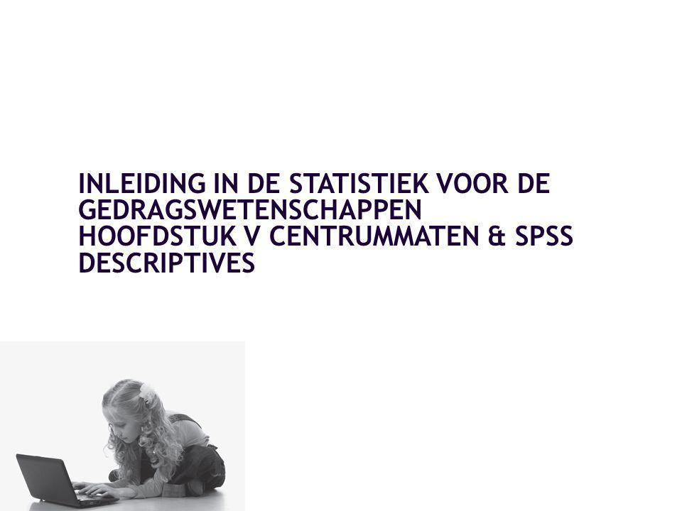 INLEIDING IN DE STATISTIEK VOOR DE GEDRAGSWETENSCHAPPEN HOOFDSTUK V CENTRUMMATEN & SPSS DESCRIPTIVES