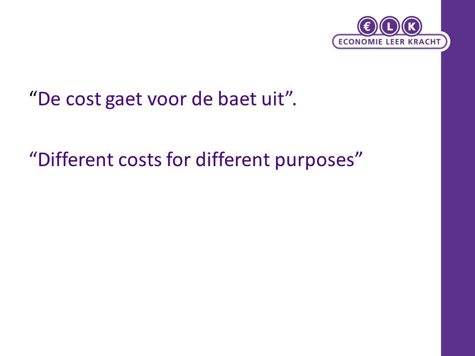 """""""De cost gaet voor de baet uit"""". """"Different costs for different purposes"""""""