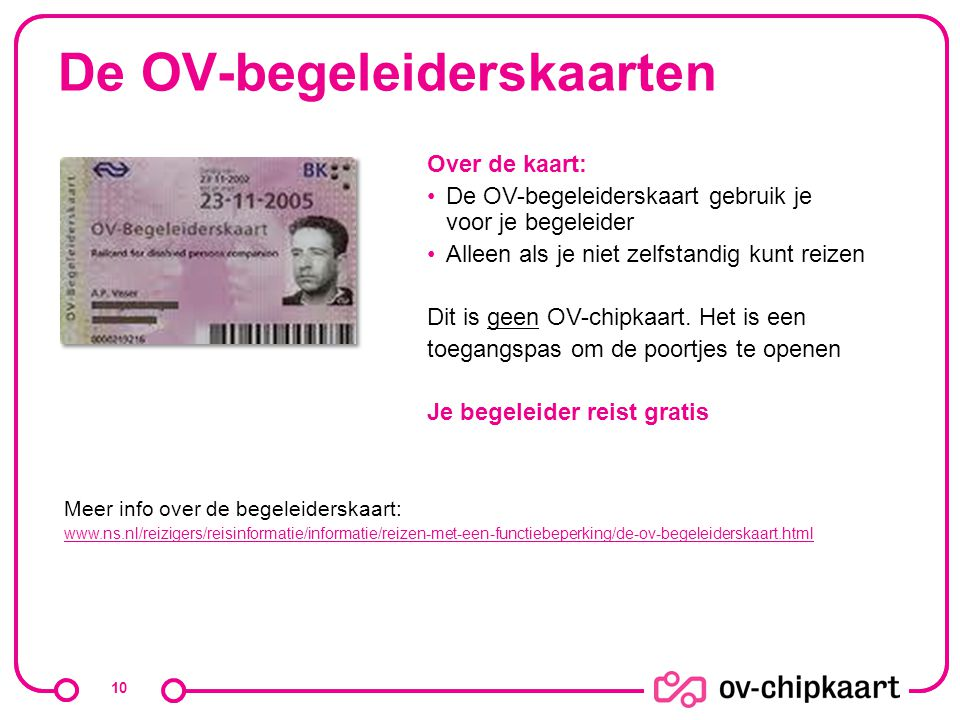 De OV-begeleiderskaarten 10 Over de kaart: De OV-begeleiderskaart gebruik je voor je begeleider Alleen als je niet zelfstandig kunt reizen Dit is geen