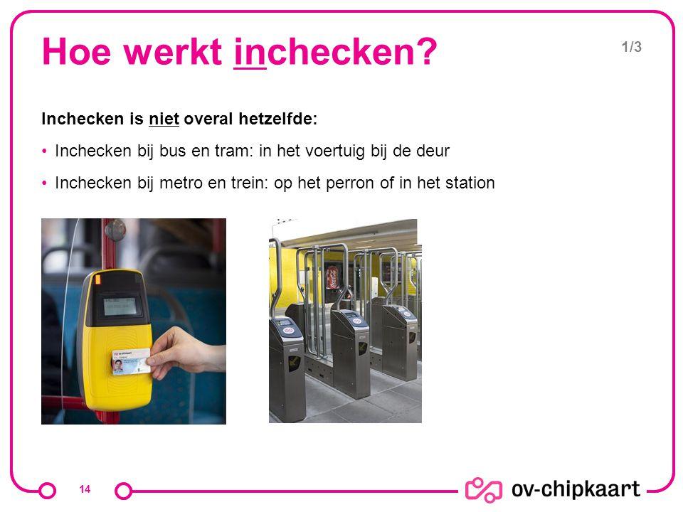 Hoe werkt inchecken? Inchecken is niet overal hetzelfde: Inchecken bij bus en tram: in het voertuig bij de deur Inchecken bij metro en trein: op het p