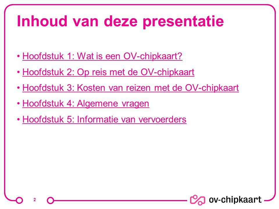 Inhoud van deze presentatie Hoofdstuk 1: Wat is een OV-chipkaart? Hoofdstuk 2: Op reis met de OV-chipkaart Hoofdstuk 3: Kosten van reizen met de OV-ch