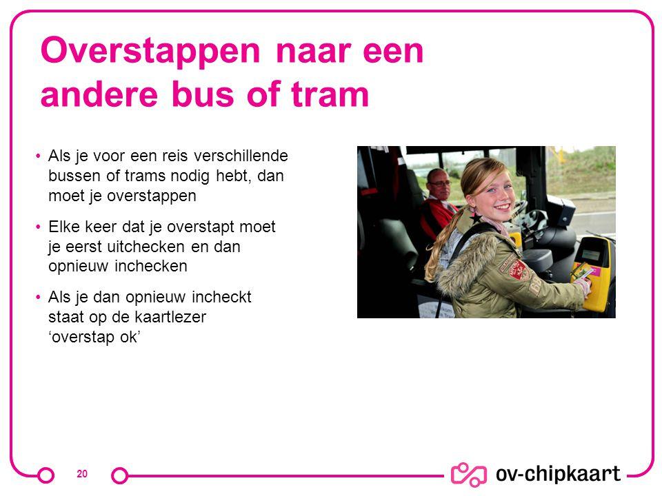 Overstappen naar een andere bus of tram Als je voor een reis verschillende bussen of trams nodig hebt, dan moet je overstappen Elke keer dat je overst