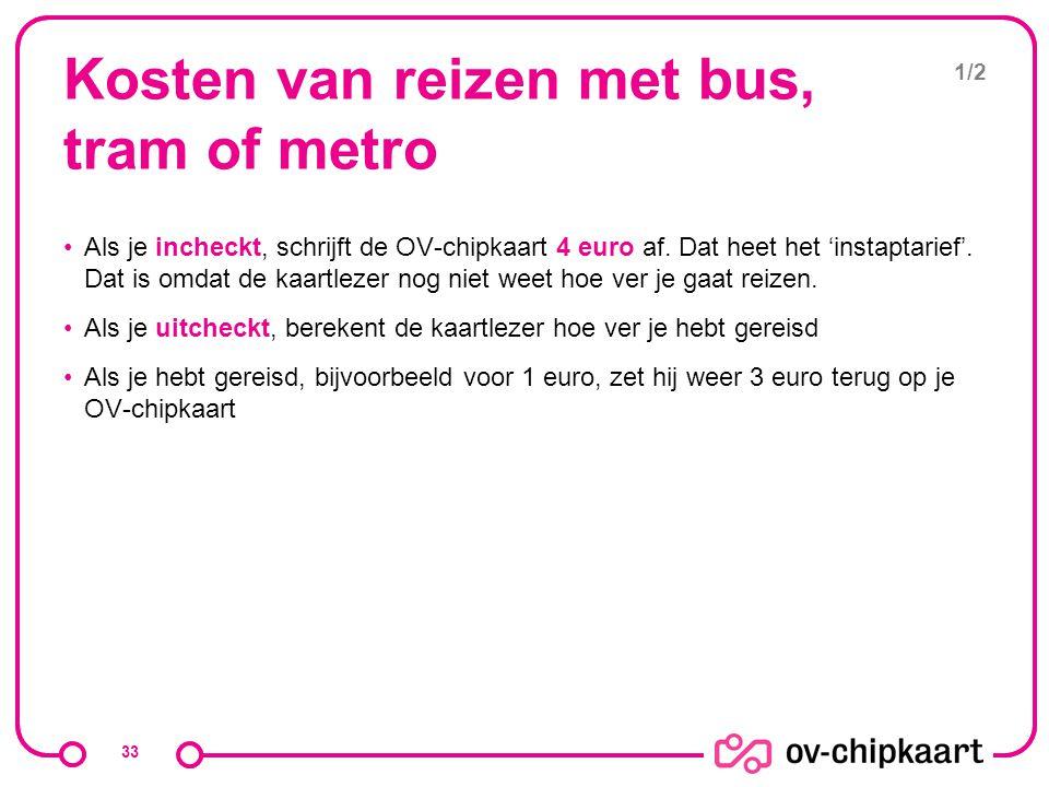 Kosten van reizen met bus, tram of metro Als je incheckt, schrijft de OV-chipkaart 4 euro af. Dat heet het 'instaptarief'. Dat is omdat de kaartlezer
