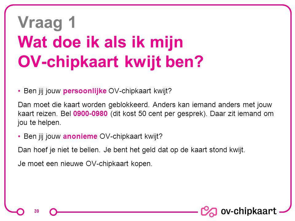 Vraag 1 Wat doe ik als ik mijn OV-chipkaart kwijt ben? Ben jij jouw persoonlijke OV-chipkaart kwijt? Dan moet die kaart worden geblokkeerd. Anders kan
