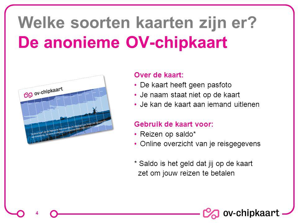 Welke soorten kaarten zijn er? De anonieme OV-chipkaart 4 Over de kaart: De kaart heeft geen pasfoto Je naam staat niet op de kaart Je kan de kaart aa
