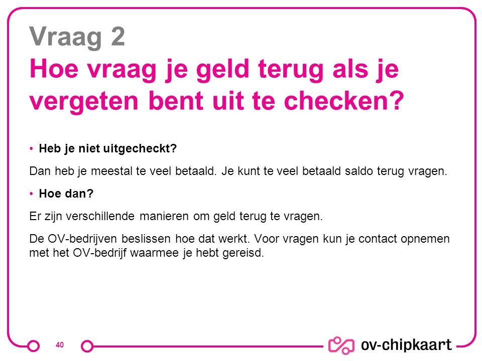 Vraag 2 Hoe vraag je geld terug als je vergeten bent uit te checken? Heb je niet uitgecheckt? Dan heb je meestal te veel betaald. Je kunt te veel beta