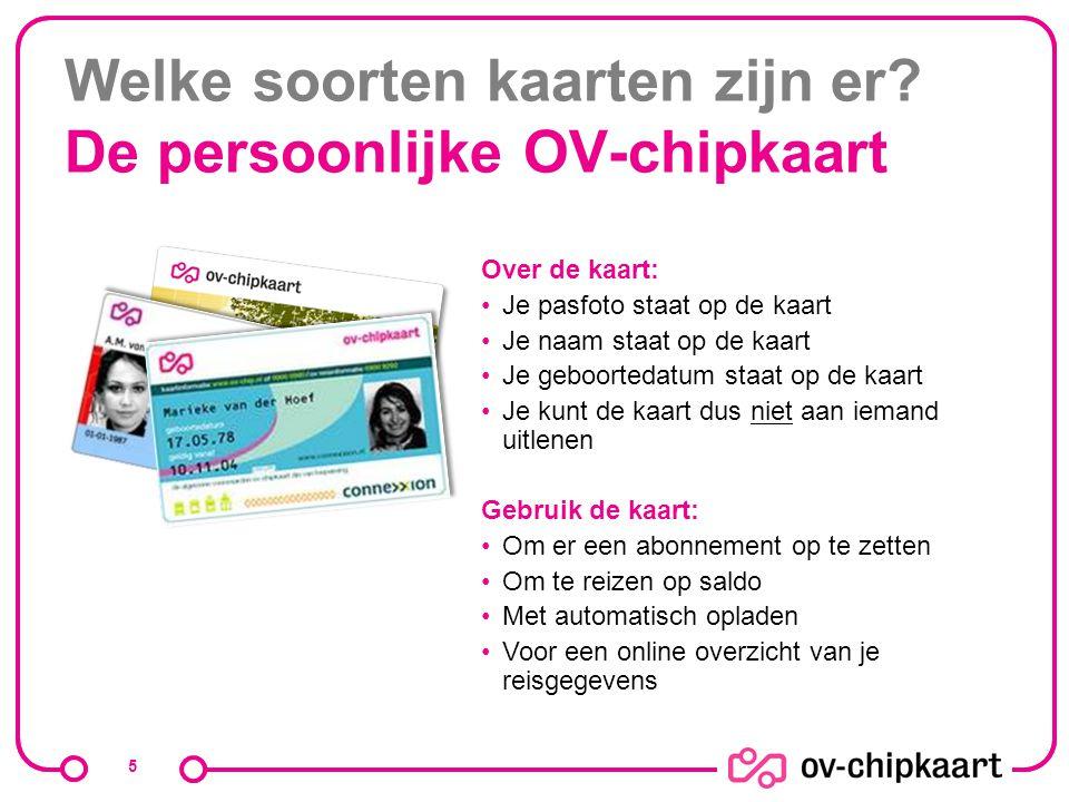 Welke soorten kaarten zijn er? De persoonlijke OV-chipkaart 5 Over de kaart: Je pasfoto staat op de kaart Je naam staat op de kaart Je geboortedatum s