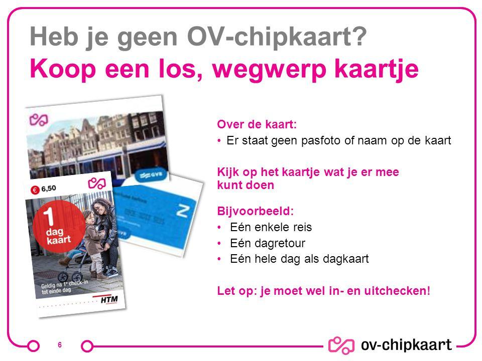Heb je geen OV-chipkaart? Koop een los, wegwerp kaartje 6 Over de kaart: Er staat geen pasfoto of naam op de kaart Kijk op het kaartje wat je er mee k