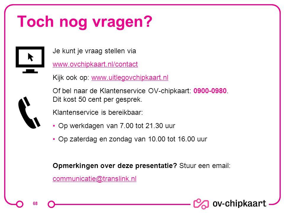 Toch nog vragen? Je kunt je vraag stellen via www.ovchipkaart.nl/contact Kijk ook op: www.uitlegovchipkaart.nlwww.uitlegovchipkaart.nl Of bel naar de