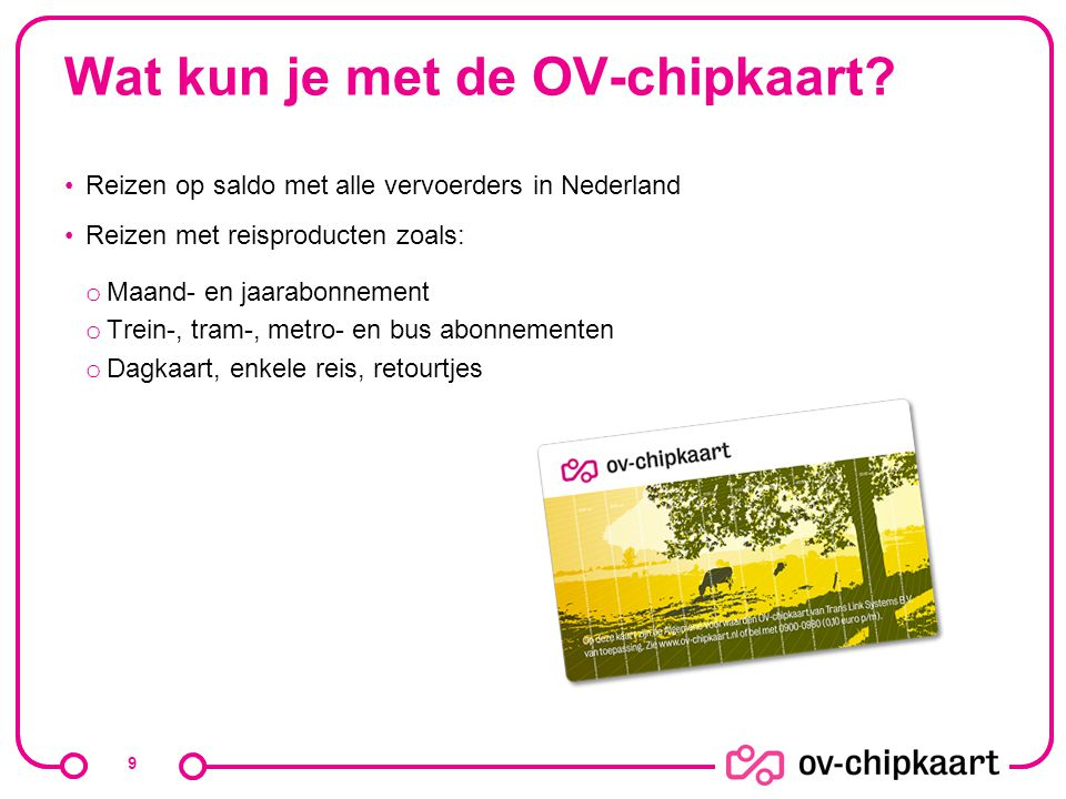 Wat kun je met de OV-chipkaart? Reizen op saldo met alle vervoerders in Nederland Reizen met reisproducten zoals: o Maand- en jaarabonnement o Trein-,