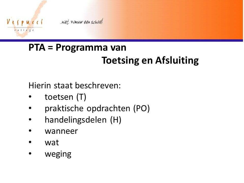 PTA = Programma van Toetsing en Afsluiting Hierin staat beschreven: toetsen (T) praktische opdrachten (PO) handelingsdelen (H) wanneer wat weging