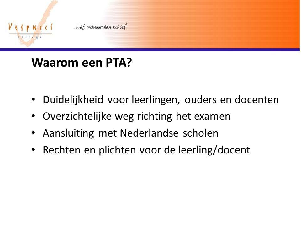 Waarom een PTA? Duidelijkheid voor leerlingen, ouders en docenten Overzichtelijke weg richting het examen Aansluiting met Nederlandse scholen Rechten