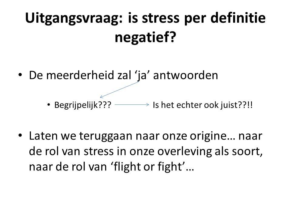 Uitgangsvraag: is stress per definitie negatief? De meerderheid zal 'ja' antwoorden Begrijpelijk??? Is het echter ook juist??!! Laten we teruggaan naa