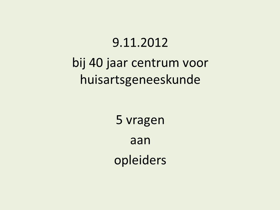 9.11.2012 bij 40 jaar centrum voor huisartsgeneeskunde 5 vragen aan opleiders