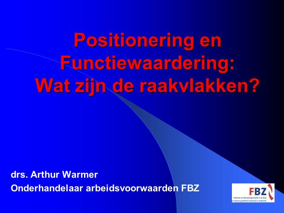 Positionering en Functiewaardering: Wat zijn de raakvlakken? drs. Arthur Warmer Onderhandelaar arbeidsvoorwaarden FBZ