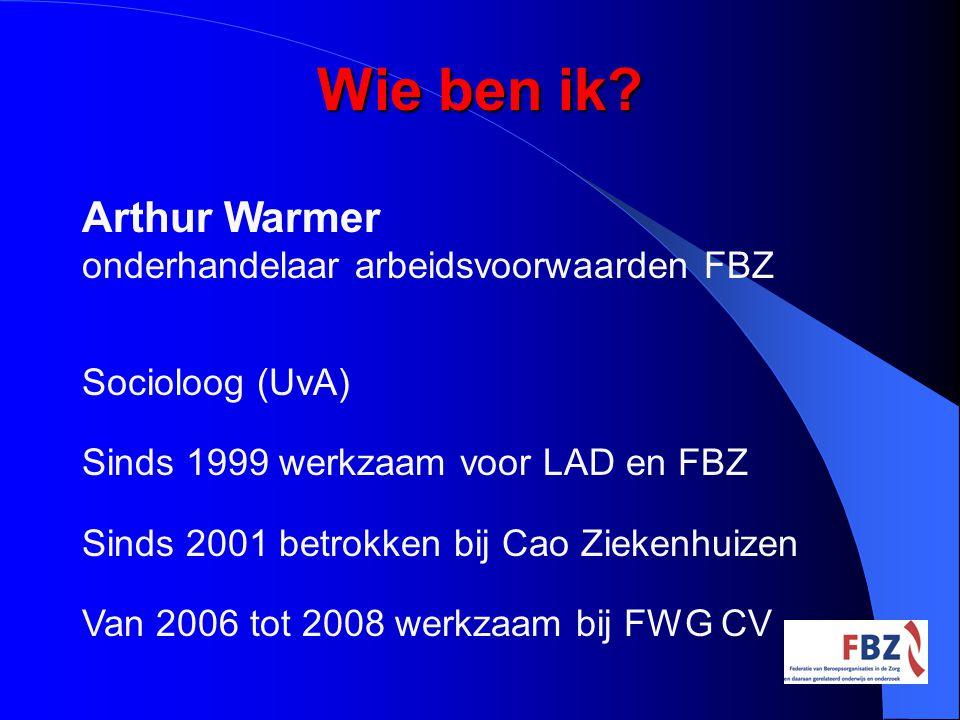 Wie ben ik? Arthur Warmer onderhandelaar arbeidsvoorwaarden FBZ Socioloog (UvA) Sinds 1999 werkzaam voor LAD en FBZ Sinds 2001 betrokken bij Cao Zieke