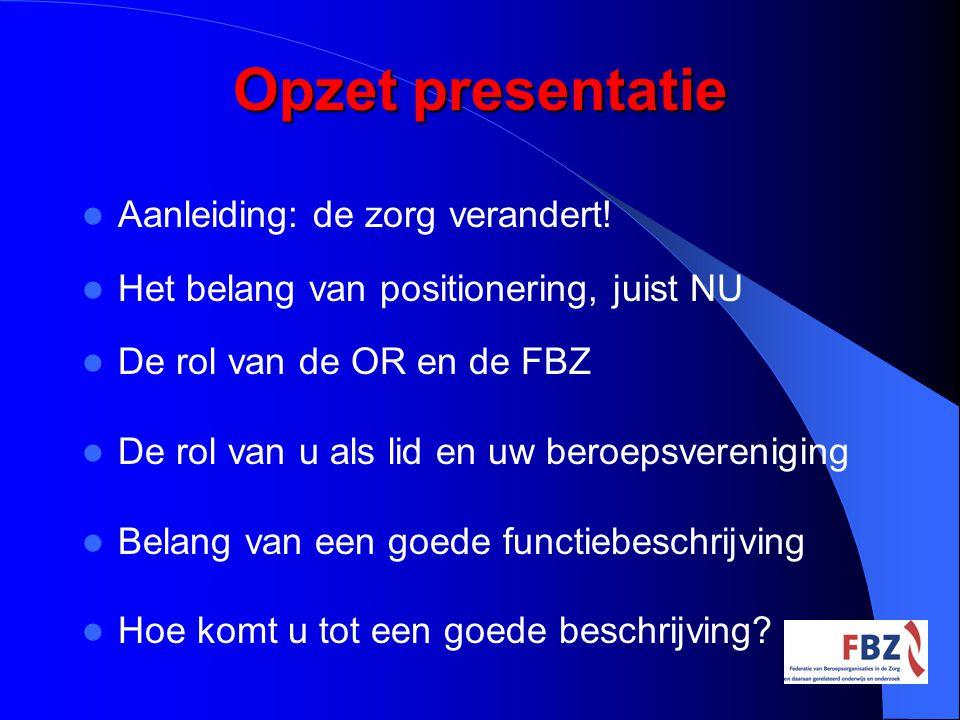 Opzet presentatie Aanleiding: de zorg verandert! Het belang van positionering, juist NU De rol van de OR en de FBZ De rol van u als lid en uw beroepsv