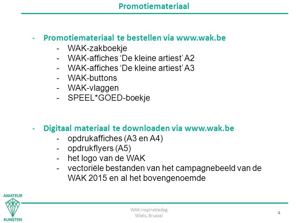 WAK-inspiratiedag Wiels, Brussel 4 Promotiemateriaal -Promotiemateriaal te bestellen via www.wak.be -WAK-zakboekje -WAK-affiches 'De kleine artiest' A2 -WAK-affiches 'De kleine artiest' A3 -WAK-buttons -WAK-vlaggen -SPEEL*GOED-boekje -Digitaal materiaal te downloaden via www.wak.be -opdrukaffiches (A3 en A4) -opdrukflyers (A5) -het logo van de WAK -vectoriële bestanden van het campagnebeeld van de WAK 2015 en al het bovengenoemde