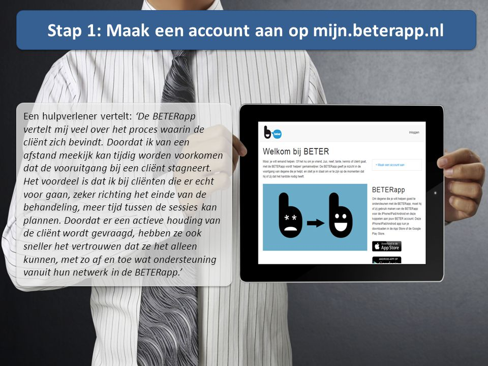 Stap 1: Maak een account aan op mijn.beterapp.nl Een hulpverlener vertelt: 'De BETERapp vertelt mij veel over het proces waarin de cliënt zich bevindt