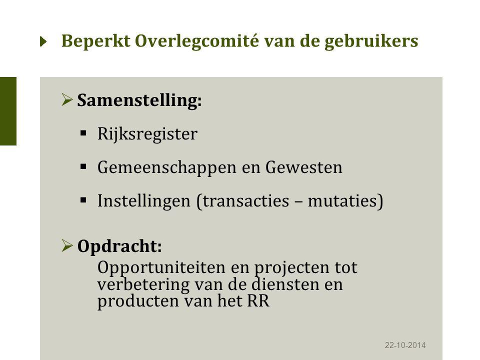 Beperkt Overlegcomité van de gebruikers  Samenstelling:  Rijksregister  Gemeenschappen en Gewesten  Instellingen (transacties – mutaties)  Opdracht: Opportuniteiten en projecten tot verbetering van de diensten en producten van het RR 22-10-2014