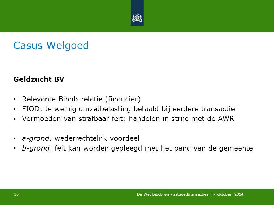 De Wet Bibob en vastgoedtransacties | 7 oktober 2014 Casus Welgoed Geldzucht BV Relevante Bibob-relatie (financier) FIOD: te weinig omzetbelasting bet