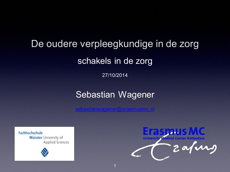 De oudere verpleegkundige in de zorg schakels in de zorg 27/10/2014 Sebastian Wagener sebastianwagener@erasmusmc.nl 1