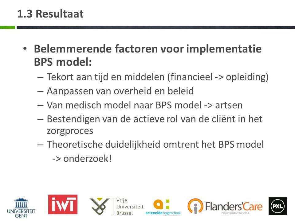 1.3 Resultaat Belemmerende factoren voor implementatie BPS model: – Tekort aan tijd en middelen (financieel -> opleiding) – Aanpassen van overheid en