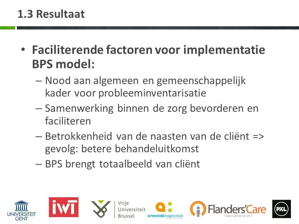 1.3 Resultaat Faciliterende factoren voor implementatie BPS model: – Nood aan algemeen en gemeenschappelijk kader voor probleeminventarisatie – Samenw