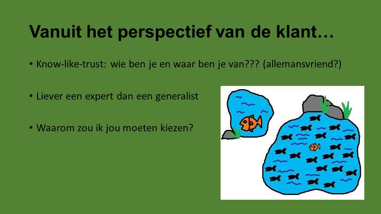 Vanuit het perspectief van de klant… Know-like-trust: wie ben je en waar ben je van??? (allemansvriend?) Liever een expert dan een generalist Waarom z