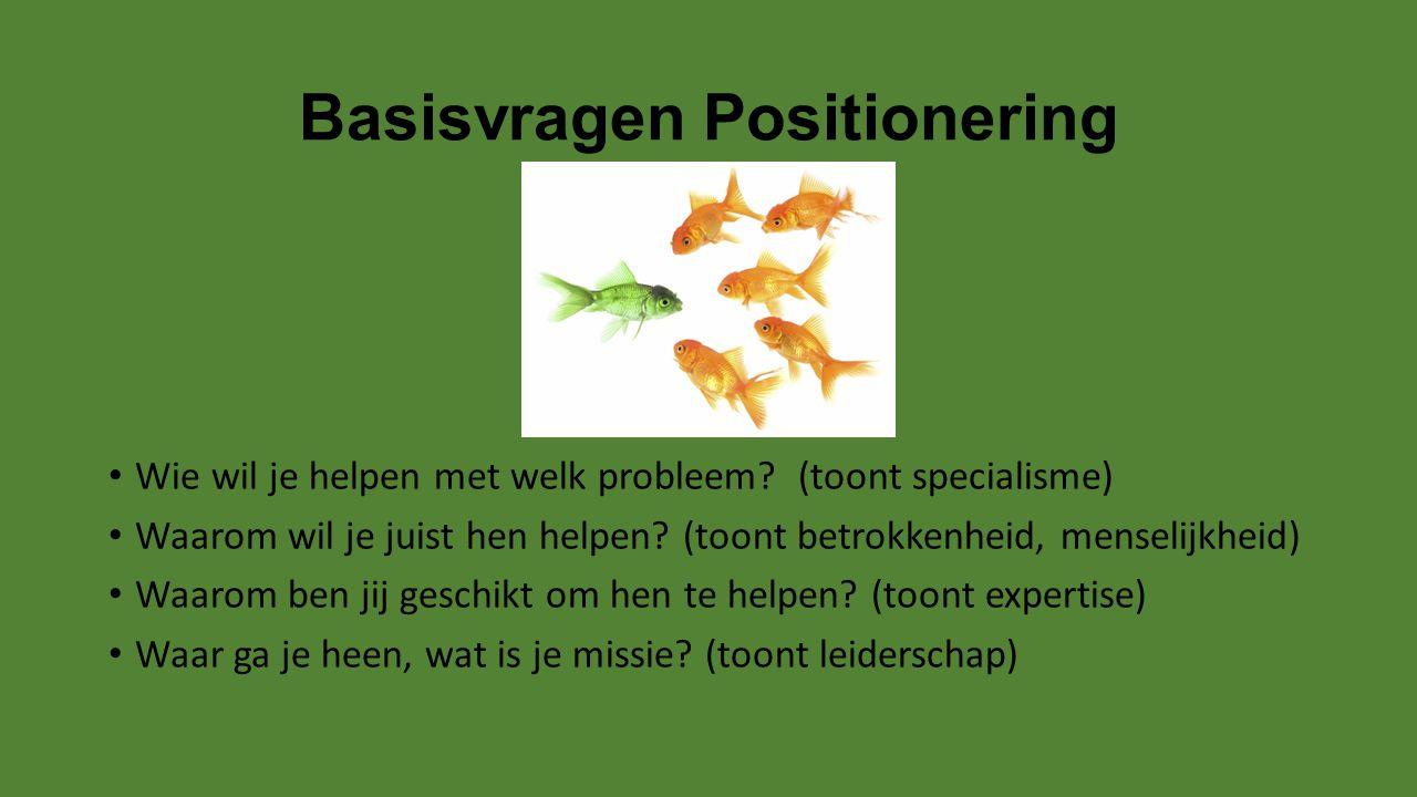 Basisvragen Positionering Wie wil je helpen met welk probleem? (toont specialisme) Waarom wil je juist hen helpen? (toont betrokkenheid, menselijkheid