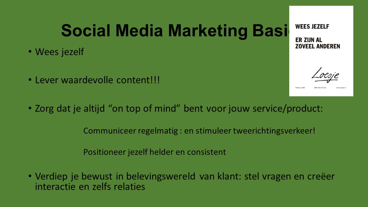 """Social Media Marketing Basics Wees jezelf Lever waardevolle content!!! Zorg dat je altijd """"on top of mind"""" bent voor jouw service/product: Communiceer"""