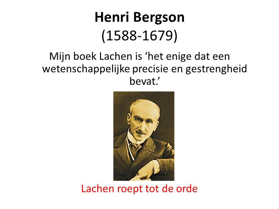 Henri Bergson (1588-1679) Mijn boek Lachen is 'het enige dat een wetenschappelijke precisie en gestrengheid bevat.' Lachen roept tot de orde