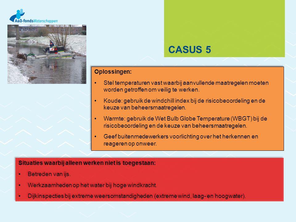 CASUS 5 Oplossingen: Stel temperaturen vast waarbij aanvullende maatregelen moeten worden getroffen om veilig te werken. Koude: gebruik de windchill i