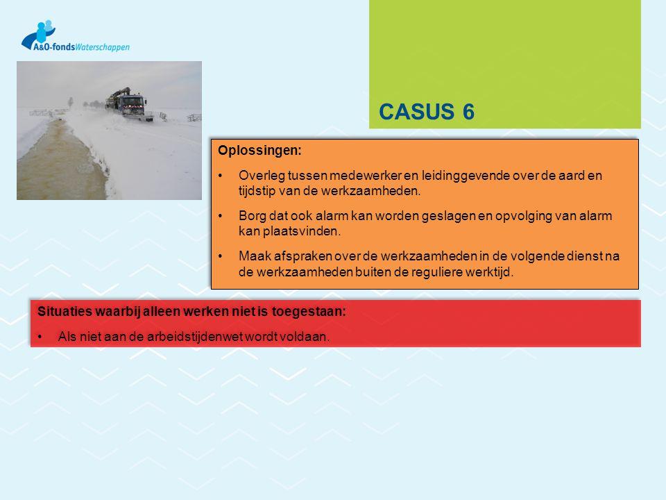 CASUS 6 Oplossingen: Overleg tussen medewerker en leidinggevende over de aard en tijdstip van de werkzaamheden. Borg dat ook alarm kan worden geslagen
