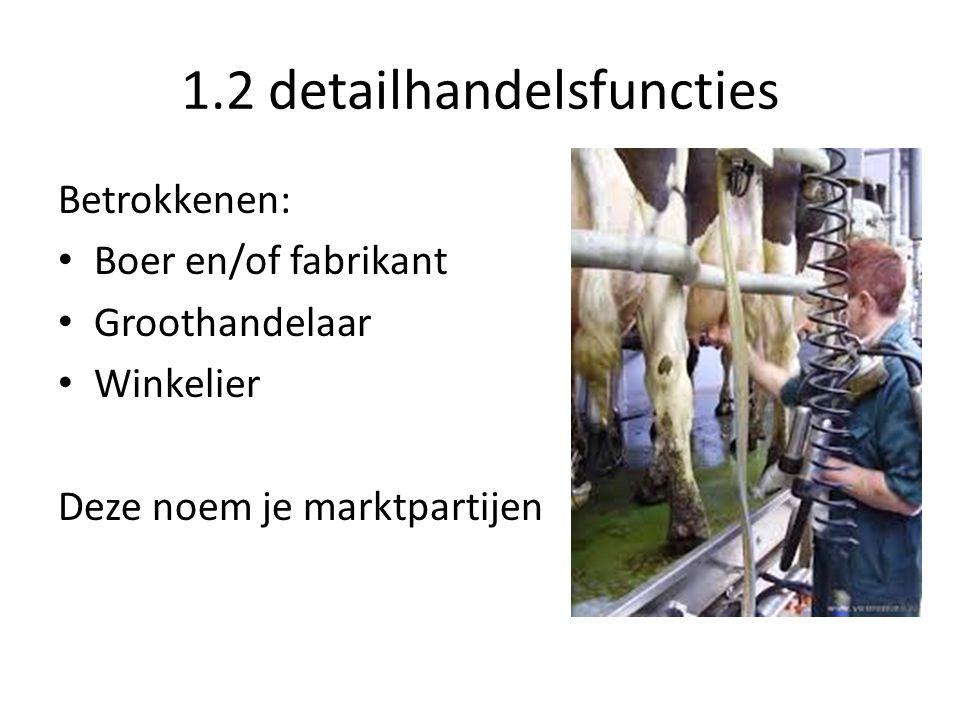 1.2 detailhandelsfuncties Betrokkenen: Boer en/of fabrikant Groothandelaar Winkelier Deze noem je marktpartijen