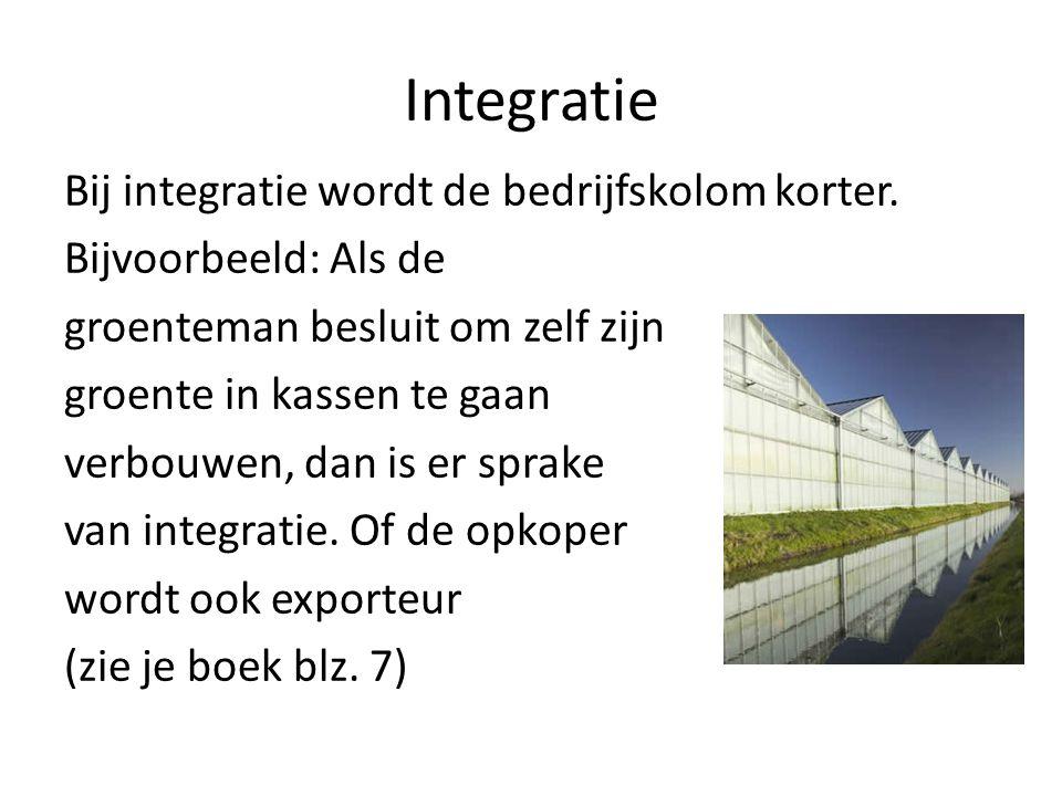 Integratie Bij integratie wordt de bedrijfskolom korter. Bijvoorbeeld: Als de groenteman besluit om zelf zijn groente in kassen te gaan verbouwen, dan