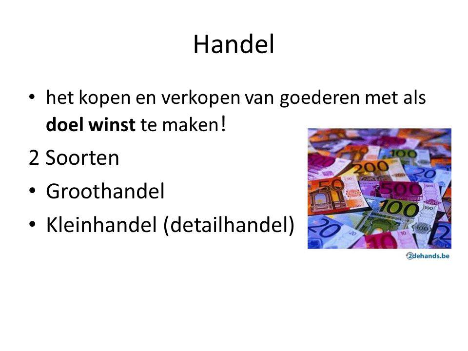 Handel het kopen en verkopen van goederen met als doel winst te maken ! 2 Soorten Groothandel Kleinhandel (detailhandel)
