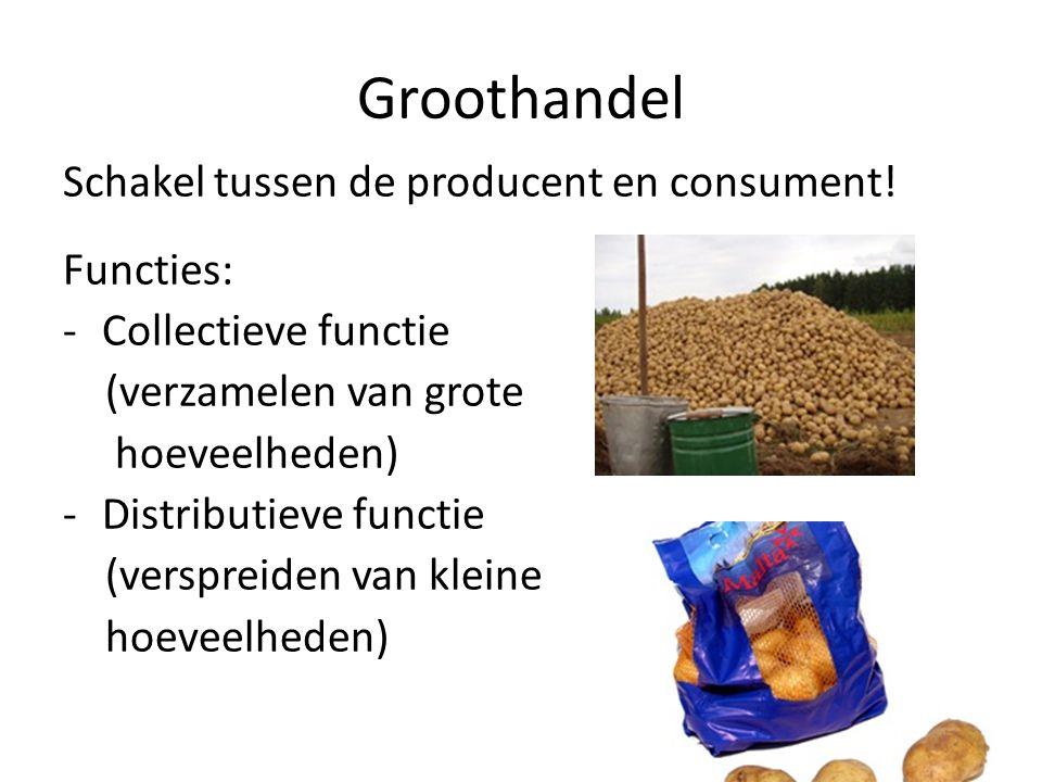Groothandel Schakel tussen de producent en consument! Functies: -Collectieve functie (verzamelen van grote hoeveelheden) -Distributieve functie (versp