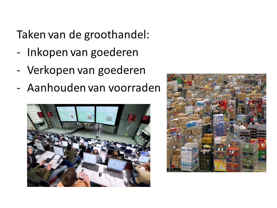 Taken van de groothandel: -Inkopen van goederen -Verkopen van goederen -Aanhouden van voorraden