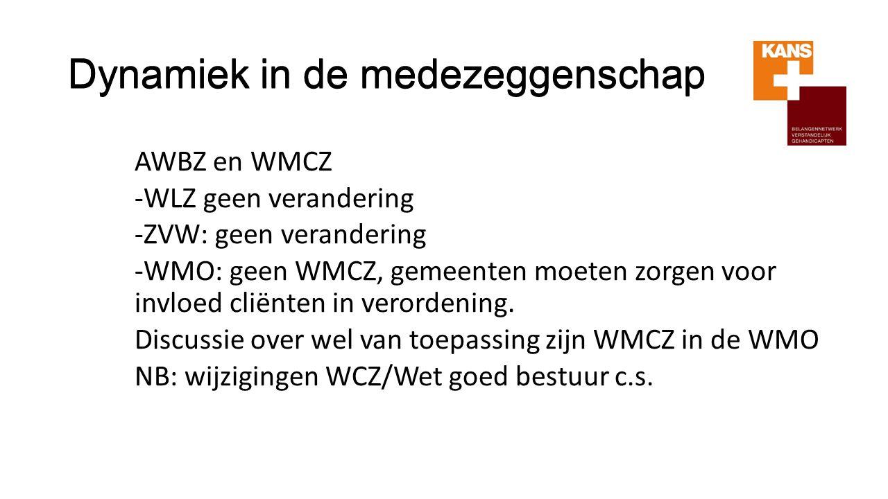 Dynamiek in de medezeggenschap AWBZ en WMCZ -WLZ geen verandering -ZVW: geen verandering -WMO: geen WMCZ, gemeenten moeten zorgen voor invloed cliënte
