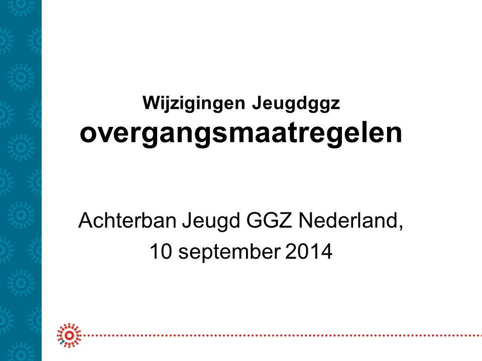 Wijzigingen Jeugdggz overgangsmaatregelen Achterban Jeugd GGZ Nederland, 10 september 2014