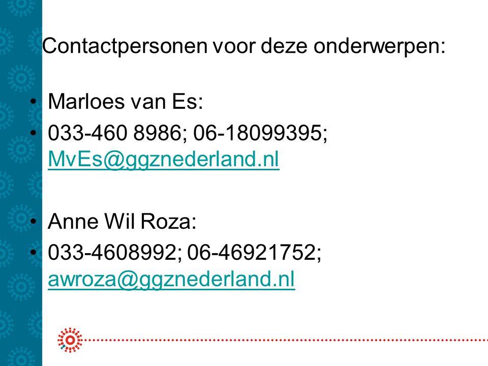 Contactpersonen voor deze onderwerpen: Marloes van Es: 033-460 8986; 06-18099395; MvEs@ggznederland.nl MvEs@ggznederland.nl Anne Wil Roza: 033-4608992