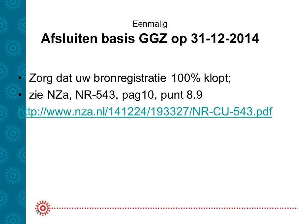 Eenmalig Afsluiten basis GGZ op 31-12-2014 Zorg dat uw bronregistratie 100% klopt; zie NZa, NR-543, pag10, punt 8.9 http://www.nza.nl/141224/193327/NR