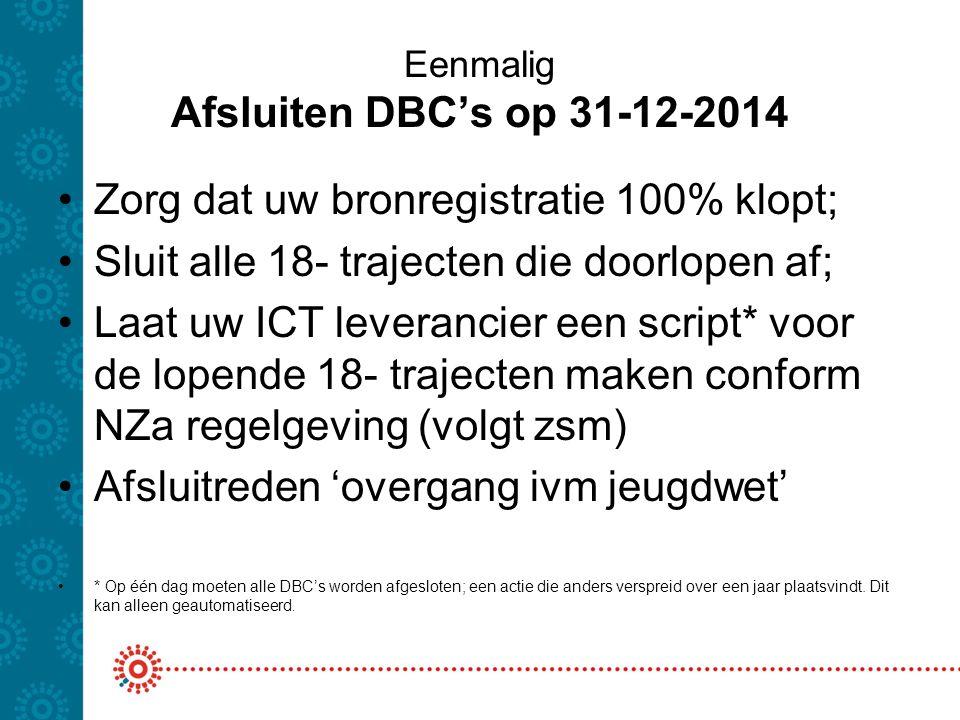 Eenmalig Afsluiten DBC's op 31-12-2014 Zorg dat uw bronregistratie 100% klopt; Sluit alle 18- trajecten die doorlopen af; Laat uw ICT leverancier een